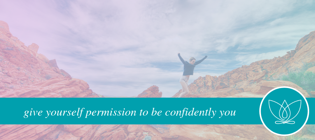 give yourself permission to be  confidently you