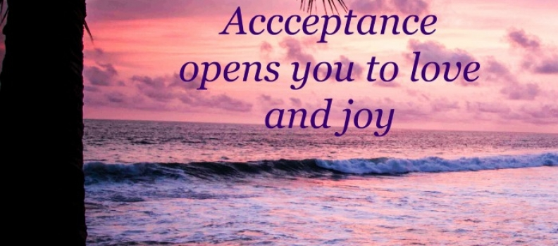 Acceptance: opens you up to love and joy