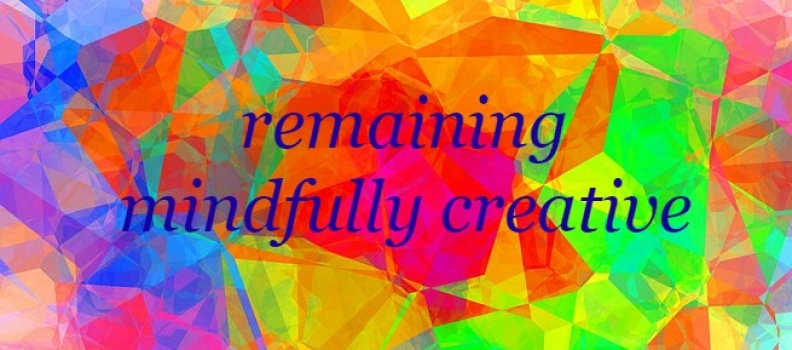 how to remain mindfully creative